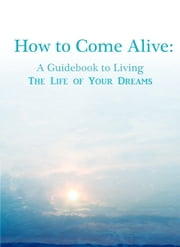 How To Come Alive: A Guidebook to Living the Life of Your Dreams ebook by Katherine Cerulean