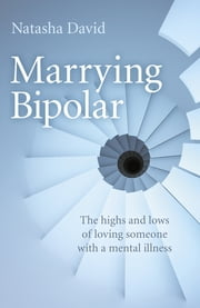 Marrying Bipolar - The highs and lows of loving someone with a mental illness ebook by Natasha David