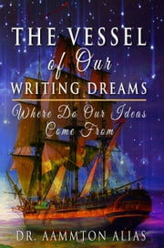 The Vessel of Our Writing Dreams: Where Do Our Ideas Come From ebook by Aammton Alias