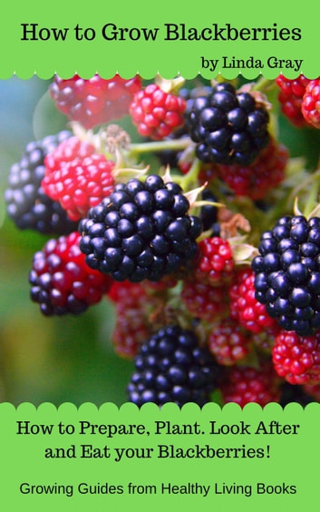 How to Grow Blackberries - Growing Guides ebook by Linda Gray