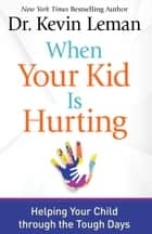 When Your Kid Is Hurting - Helping Your Child through the Tough Days ebook by Dr. Kevin Leman