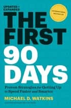 The First 90 Days, Updated and Expanded - Proven Strategies for Getting Up to Speed Faster and Smarter ebook by Michael D. Watkins