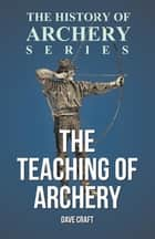 The Teaching of Archery (History of Archery Series) ebook by Dave Craft, Horace A. Ford