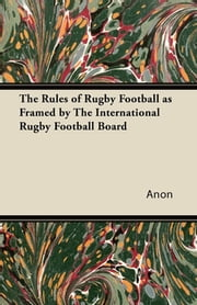 The Rules of Rugby Football as Framed by The International Rugby Football Board ebook by Anon.