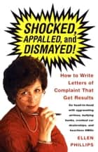 Shocked, Appalled, and Dismayed! - How to Write Letters of Complaint That Get Results ebook by Ellen Phillips