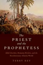 The Priest and the Prophetess - Abbé Ouvière, Romaine Rivière, and the Revolutionary Atlantic World ebook by Terry Rey