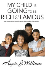 My Child is Going to be Rich and Famous - How to Successfully Balance Family, Parenting and Entertainment ebook by Angela J. Williams