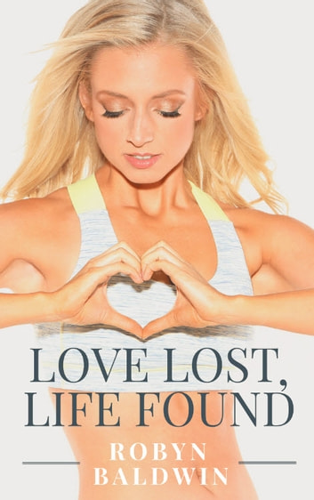 Love Lost, Life Found - 8 Practical Steps to Heal A Broken Heart ebook by Robyn Baldwin