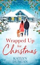 Wrapped Up for Christmas: A heartwarming, feel good romance to escape with this Christmas! ebook by Katlyn Duncan