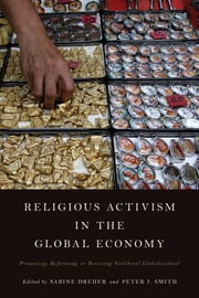 Religious Activism in the Global Economy - Promoting, Reforming, or Resisting Neoliberal Globalization? ebook by Sabine Dreher,Peter J. Smith