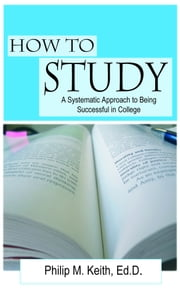 How to Study: A Systematic Approach to Being Successful in College ebook by Philip Keith