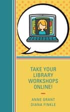 Take Your Library Workshops Online! ebook by Anne Grant, Diana Finkle