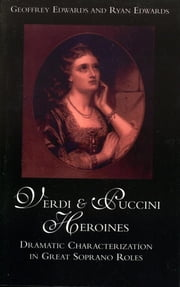 Verdi and Puccini Heroines - Dramatic Characterization in Great Soprano Roles ebook by Geoffrey Edwards,Ryan Edwards
