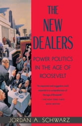 The New Dealers - Power Politics in the Age of Roosevelt ebook by Jordan A. Schwarz