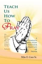 Teach Us How to Pray - A Complete Bible Study for Your Daily Life of Prayer ebook by Mike E. Cater Sr
