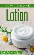How To Make Lotion ebook by Sharon Hall