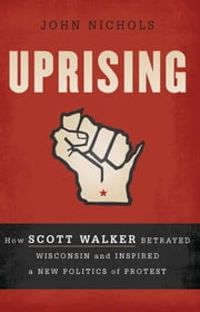 Uprising - How Scott Walker Betrayed Wisconsin and Inspired a New Politics of Protest ebook by John Nichols