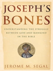 Joseph's Bones - Understanding the Struggle Between God and Mankind in the Bible ebook by Jerome M. Segal