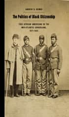 The Politics of Black Citizenship - Free African Americans in the Mid-Atlantic Borderland, 1817–1863 ebook by Andrew Diemer, Professor Richard Newman, Patrick Rael,...