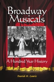 Broadway Musicals - A Hundred Year History ebook by David H. Lewis
