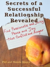 Secrets of a Successful Relationship Revealed - Find Passionate and Juicy Peace and Joy - Not Conflict and Anger ebook by Phil Mayes,Maude Mayes