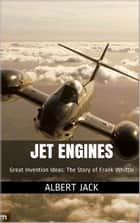 Jet Engines: Great Invention Ideas: The Story of Frank Whittle ebook by Albert Jack