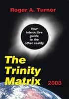 The Trinity Matrix 2008 - Your Interactive Guide to the Other Reality ebook by Roger A. Turner