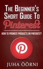 The Beginner's Short Guide to Pinterest - How to Promote Products on Pinterest ebook by Juha Öörni