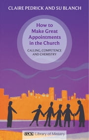 How to Make Great Appointments in the Church - Calling, competence and chemistry ebook by Claire Pedrick,Su Blanch