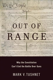 Out of Range: Why the Constitution Can't End the Battle over Guns ebook by Mark V. Tushnet