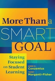 More than a Smart Goal - Staying Focused onn Student Learning ebook by Anne E. Conzemius,Terry Morganti-Fisher