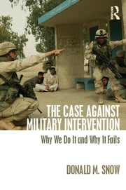 The Case Against Military Intervention - Why We Do It and Why It Fails ebook by Donald Snow