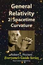 General Relativity 2: Spacetime Curvature ebook by Robert Piccioni