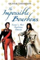 The Impossible Bourbons - Europe's Most Ambitious Dynasty ebook by Oliver Thomson