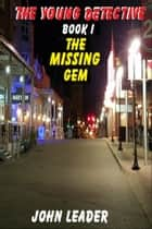 The Young Detective: The Missing Gem ebook by John Leader