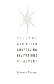 Silence and Other Surprising Invitations of Advent ebook by Enuma Okoro