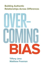Overcoming Bias - Building Authentic Relationships across Differences ebook by Tiffany Jana,Matthew Freeman