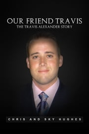 Our Friend Travis - The Travis Alexander Story ebook by Chris Hughes, Sky Hughes