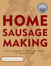 Home Sausage Making - How-To Techniques for Making and Enjoying 100 Sausages at Home ebook by Susan Mahnke Peery,Charles G. Reavis