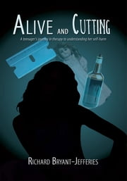Alive and Cutting - A teenager's journey in therapy to understanding her self-harm ebook by Richard Bryant-Jefferies