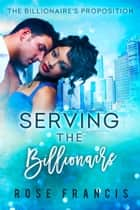 Serving the Billionaire - A BWWM Romance ebook by Rose Francis