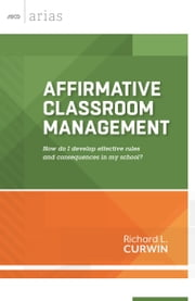 Affirmative Classroom Management - How do I develop effective rules and consequences in my school? (ASCD Arias) ebook by Richard L. Curwin