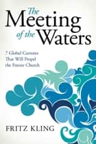 The Meeting of the Waters: 7 Global Currents That Will Propel the Future Church - 7 Global Currents That Will Propel the Future Church ebook by Fritz Kling