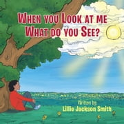 When You Look at me What do You See? ebook by Lillie Jackson-Smith