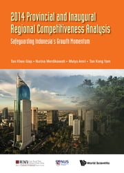 2014 Provincial and Inaugural Regional Competitiveness Analysis - Safeguarding Indonesia's Growth Momentum ebook by Khee Giap Tan,Nurina Merdikawati,Mulya Amri ;Kong Yam Tan