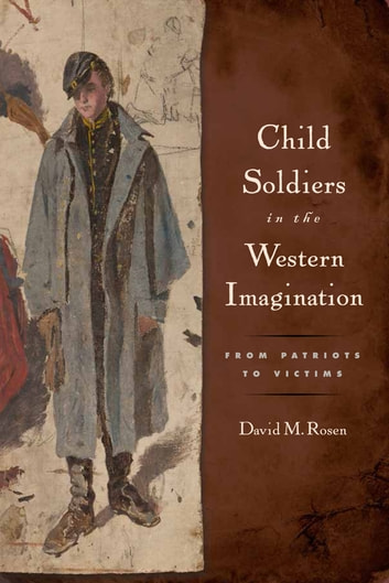 Child Soldiers in the Western Imagination - From Patriots to Victims ebook by David M Rosen