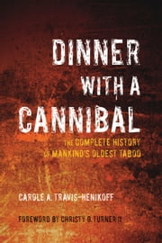 Dinner with a Cannibal - The Complete History of Mankind's Oldest Taboo ebook by Carole A Travis-Henikoff,Christy G Turner