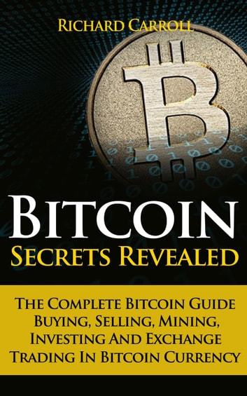 Bitcoin Secrets Revealed - The Complete Bitcoin Guide To Buying, Selling, Mining, Investing And Exchange Trading In Bitcoin Currency ebook by Richard Carroll