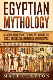 Egyptian Mythology A Fascinating Guide to Understanding the Gods, Goddesses, Monsters, and Mortals - Greek Mythology - Norse Mythology - Egyptian Mythology ebook by Matt Clayton