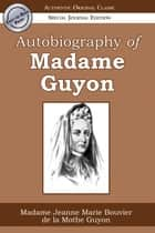 Autobiography of Madame Guyon (Authentic Original Classic) ebook by Jeanne-Marie de la Motte-Guyon